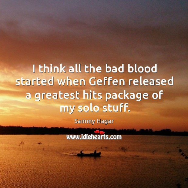 I think all the bad blood started when geffen released a greatest hits package of my solo stuff. Sammy Hagar Picture Quote