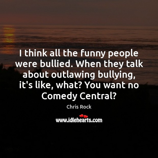 I think all the funny people were bullied. When they talk about Image