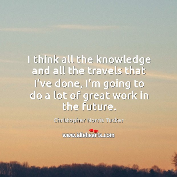 I think all the knowledge and all the travels that I've done, I'm going to do a lot of great work in the future. Image