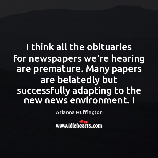 I think all the obituaries for newspapers we're hearing are premature. Many Arianna Huffington Picture Quote