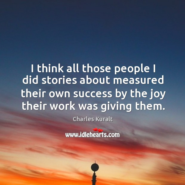 Image, I think all those people I did stories about measured their own success by the joy their work was giving them.