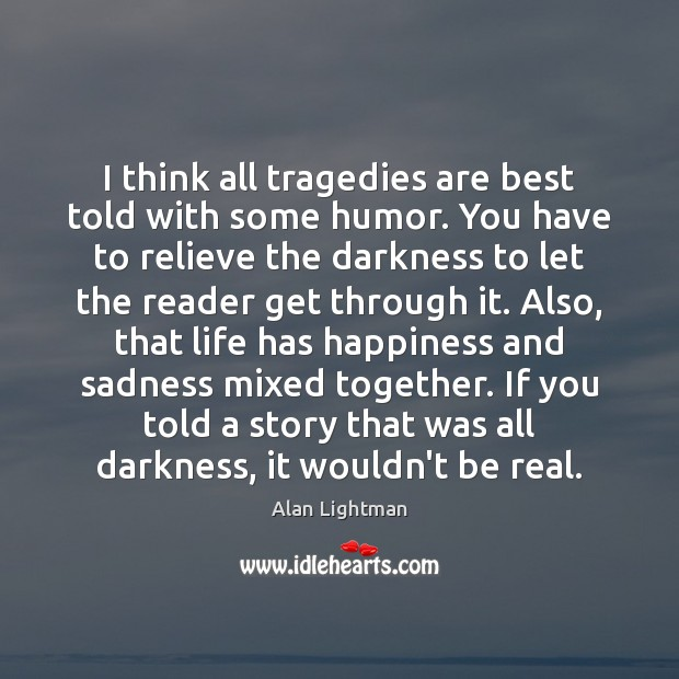 I think all tragedies are best told with some humor. You have Image