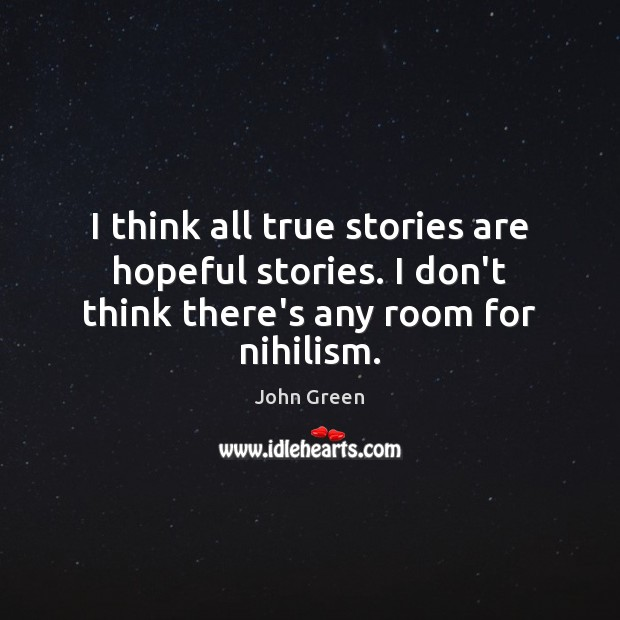 I think all true stories are hopeful stories. I don't think there's any room for nihilism. Image