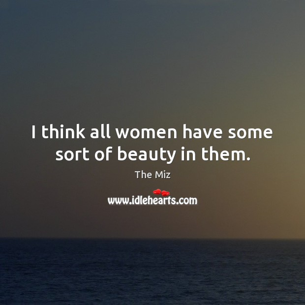 I think all women have some sort of beauty in them. Image