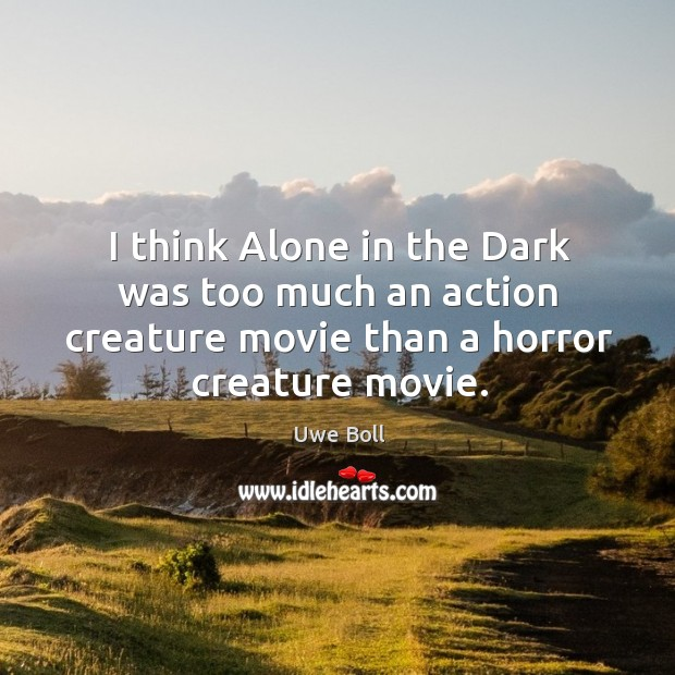 I think alone in the dark was too much an action creature movie than a horror creature movie. Uwe Boll Picture Quote