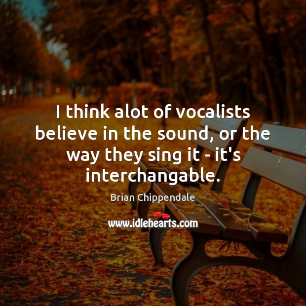 Image, I think alot of vocalists believe in the sound, or the way