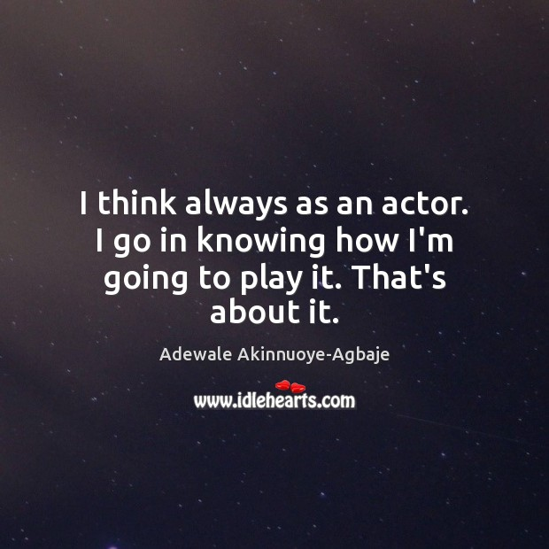 I think always as an actor. I go in knowing how I'm going to play it. That's about it. Image
