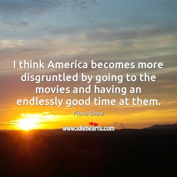 I think America becomes more disgruntled by going to the movies and Image