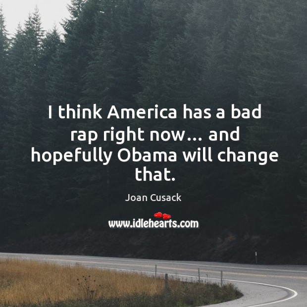 I think america has a bad rap right now… and hopefully obama will change that. Image