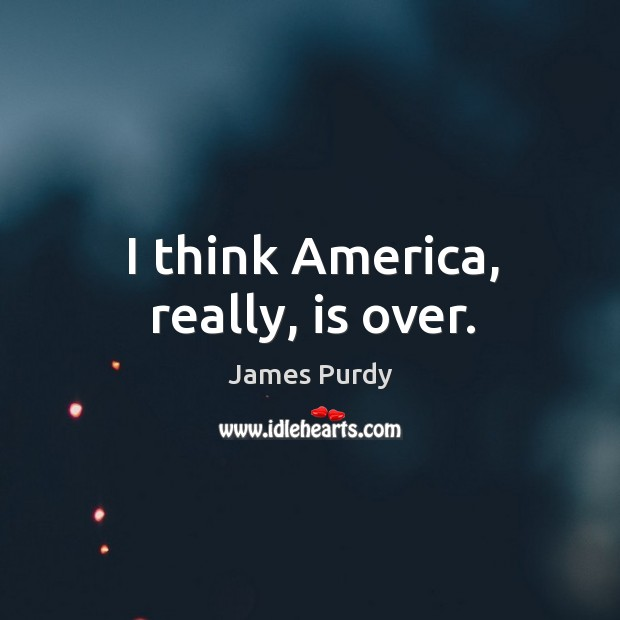 I think America, really, is over. Image
