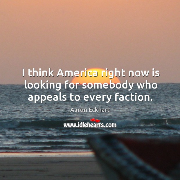 I think america right now is looking for somebody who appeals to every faction. Image