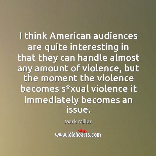 Image, I think american audiences are quite interesting in that they can handle almost any amount