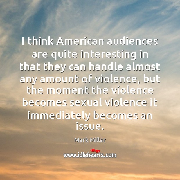 Image, I think American audiences are quite interesting in that they can handle