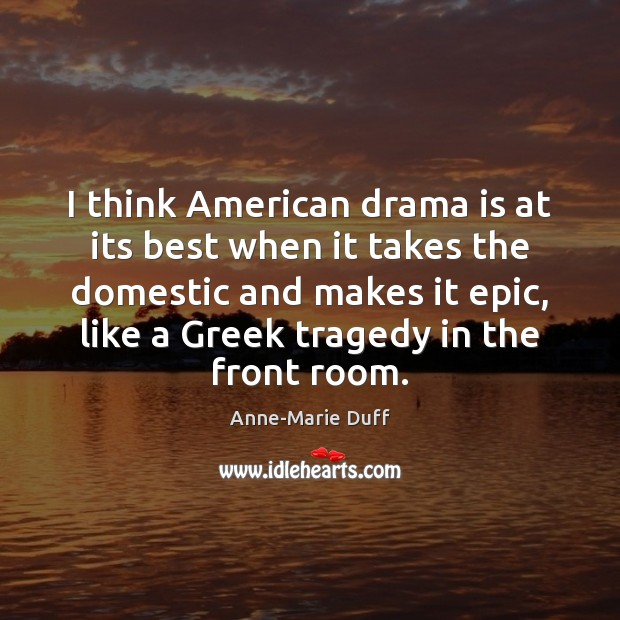Image, I think American drama is at its best when it takes the