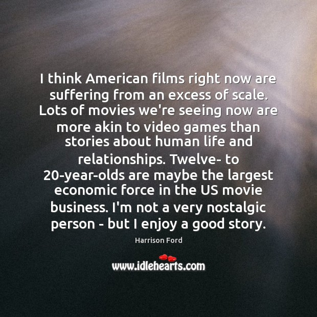 I think American films right now are suffering from an excess of Harrison Ford Picture Quote