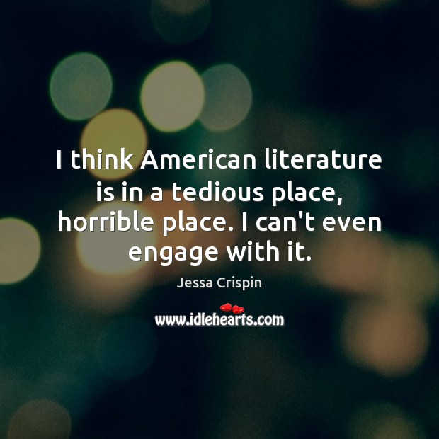Image, I think American literature is in a tedious place, horrible place. I