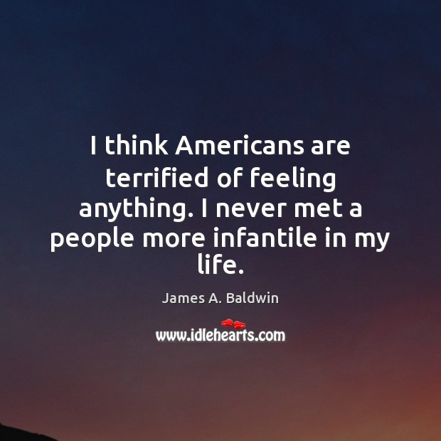 I think Americans are terrified of feeling anything. I never met a James A. Baldwin Picture Quote