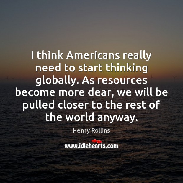 I think Americans really need to start thinking globally. As resources become Henry Rollins Picture Quote