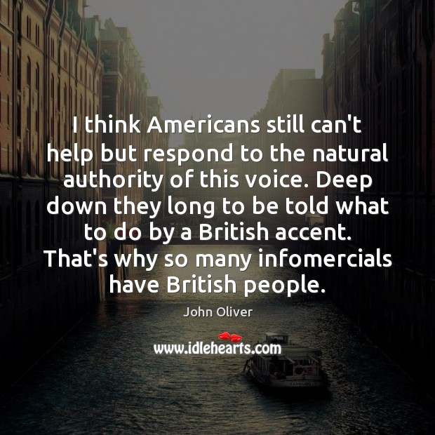 I think Americans still can't help but respond to the natural authority John Oliver Picture Quote