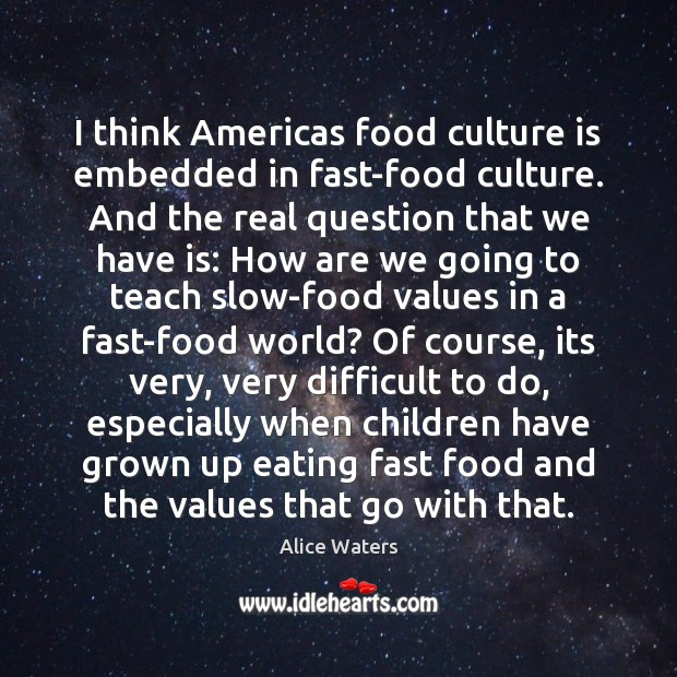 Image, I think Americas food culture is embedded in fast-food culture. And the