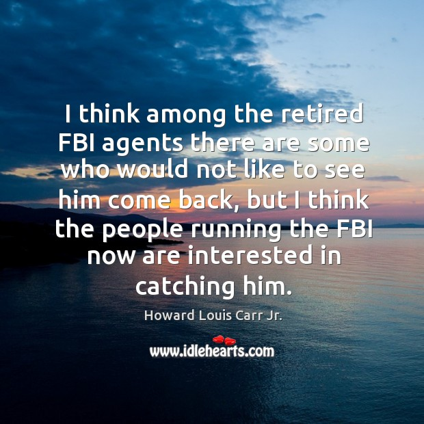 I think among the retired fbi agents there are some who would not like to see him Image