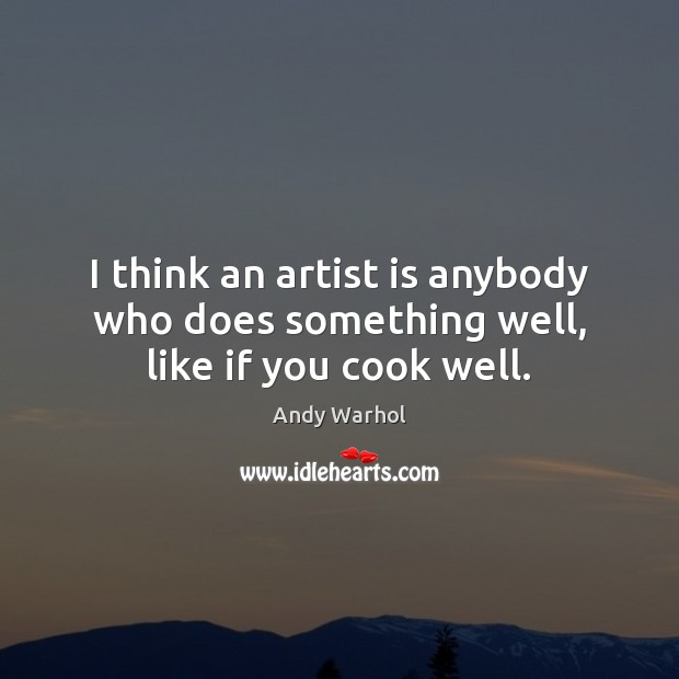 I think an artist is anybody who does something well, like if you cook well. Image