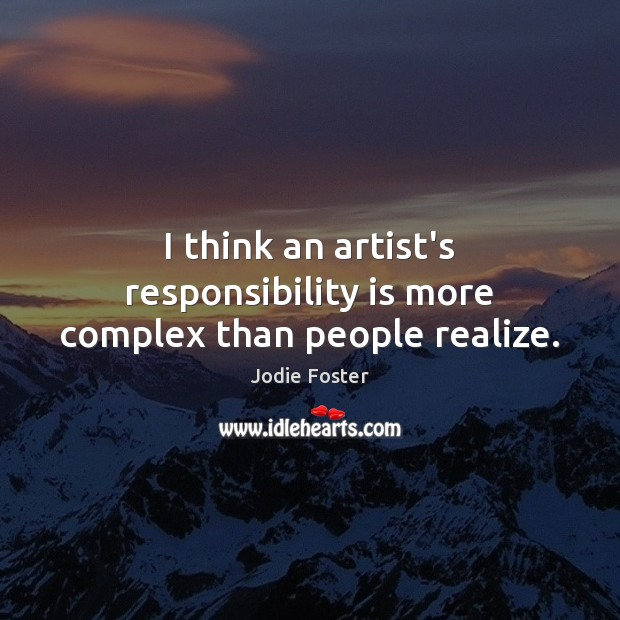 I think an artist's responsibility is more complex than people realize. Responsibility Quotes Image