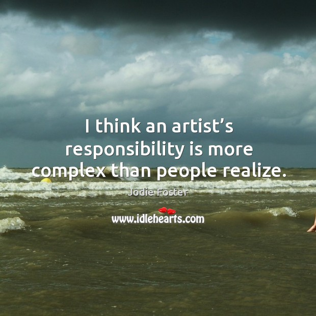 I think an artist's responsibility is more complex than people realize. Image