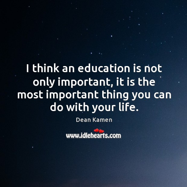 I think an education is not only important, it is the most important thing you can do with your life. Dean Kamen Picture Quote