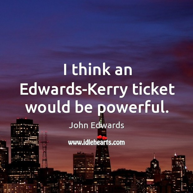 I think an edwards-kerry ticket would be powerful. Image