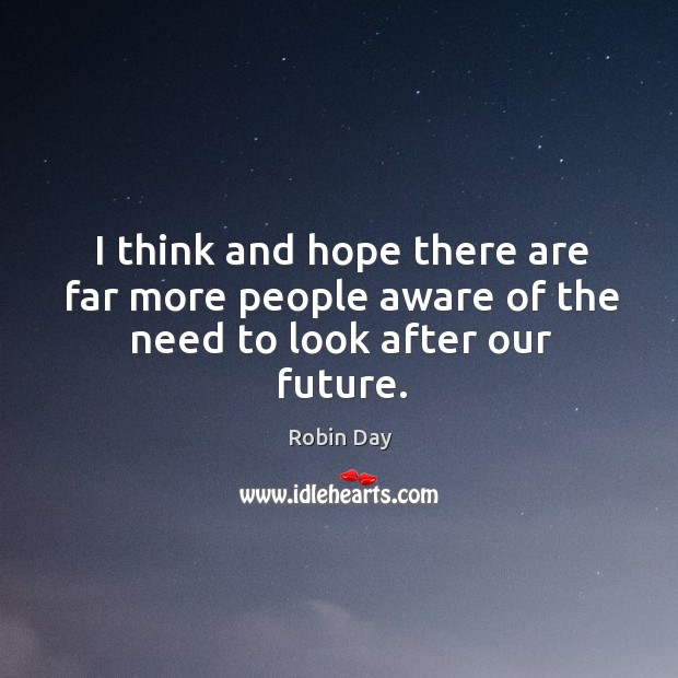 I think and hope there are far more people aware of the need to look after our future. Robin Day Picture Quote