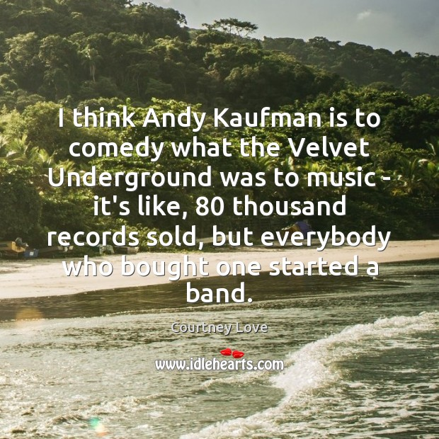 I think Andy Kaufman is to comedy what the Velvet Underground was Courtney Love Picture Quote