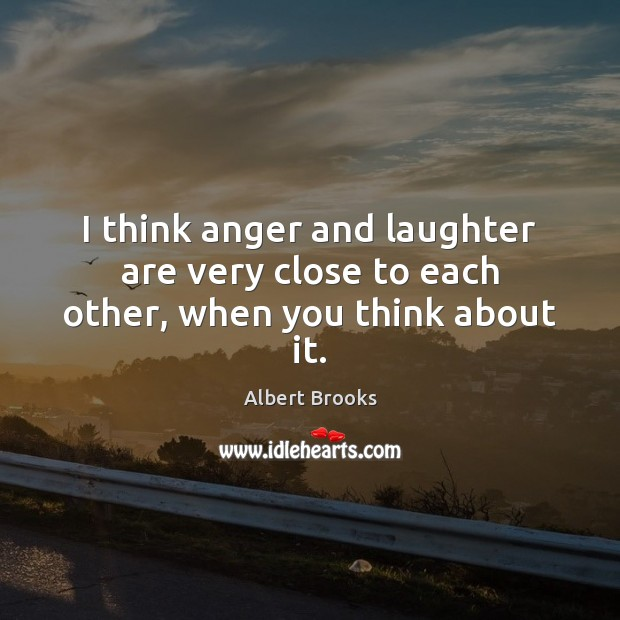 Image, I think anger and laughter are very close to each other, when you think about it.
