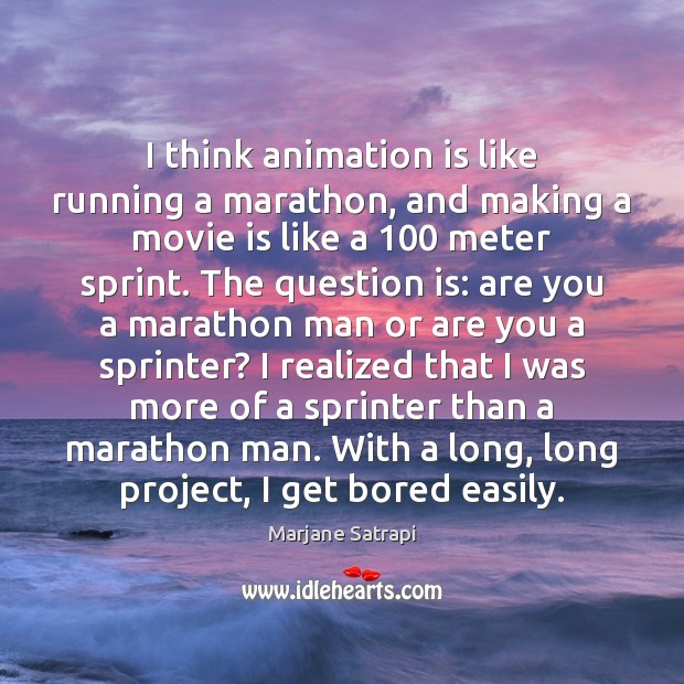 I think animation is like running a marathon, and making a movie Image