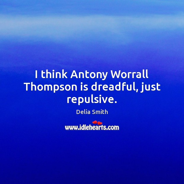 Image, I think Antony Worrall Thompson is dreadful, just repulsive.