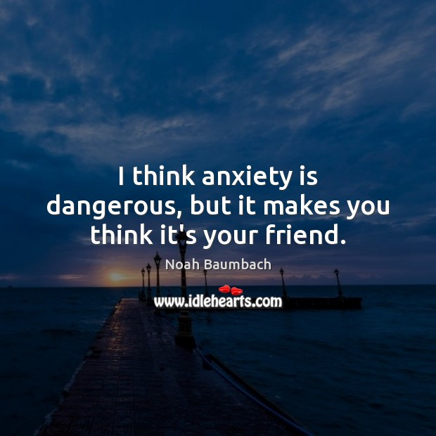 I think anxiety is dangerous, but it makes you think it's your friend. Noah Baumbach Picture Quote