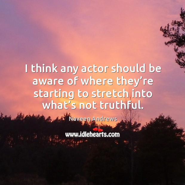 I think any actor should be aware of where they're starting to stretch into what's not truthful. Naveen Andrews Picture Quote