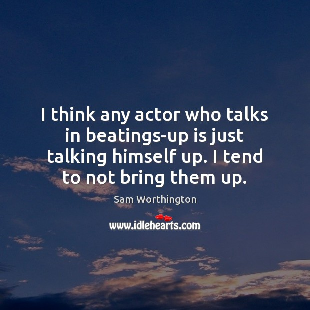 Image, I think any actor who talks in beatings-up is just talking himself