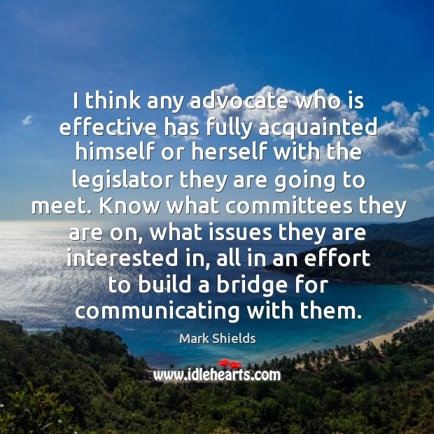 I think any advocate who is effective has fully acquainted himself or herself with the Mark Shields Picture Quote