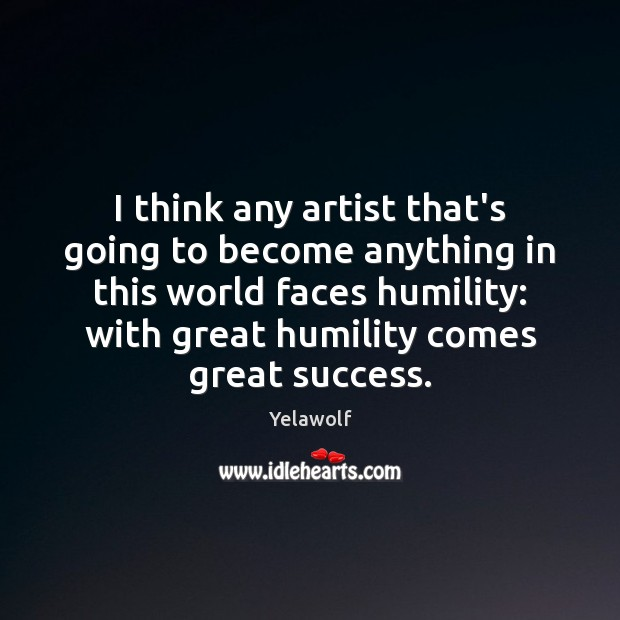 I think any artist that's going to become anything in this world Humility Quotes Image