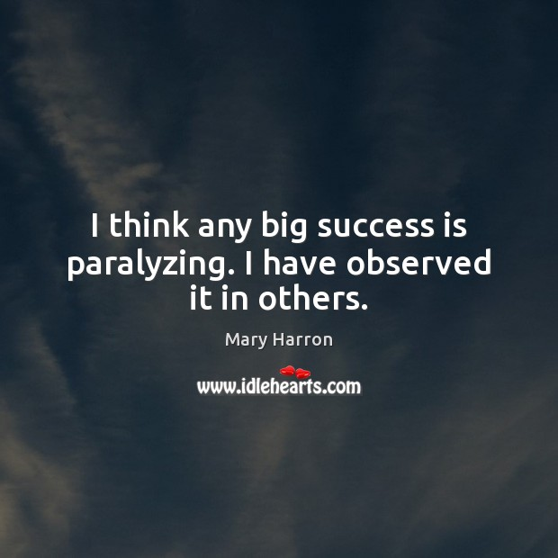 I think any big success is paralyzing. I have observed it in others. Image