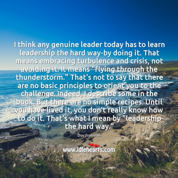 I think any genuine leader today has to learn leadership the hard Dov Frohman Picture Quote