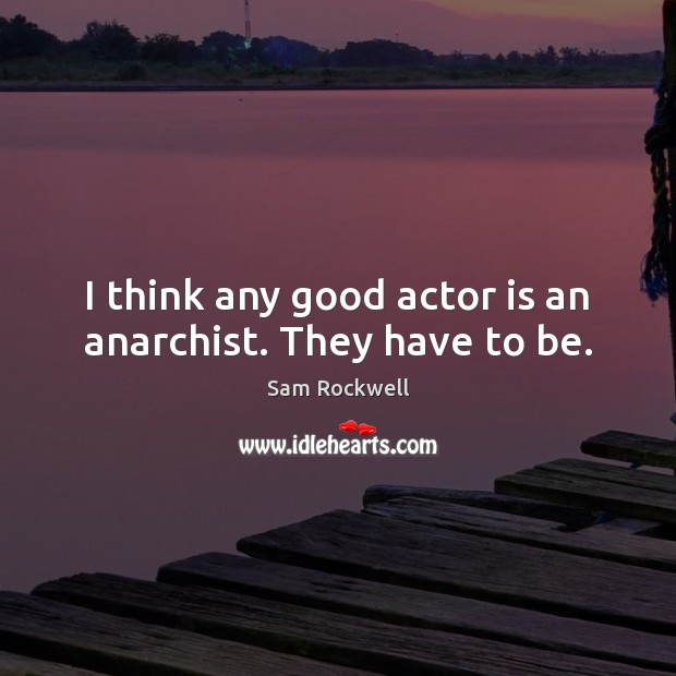 I think any good actor is an anarchist. They have to be. Sam Rockwell Picture Quote