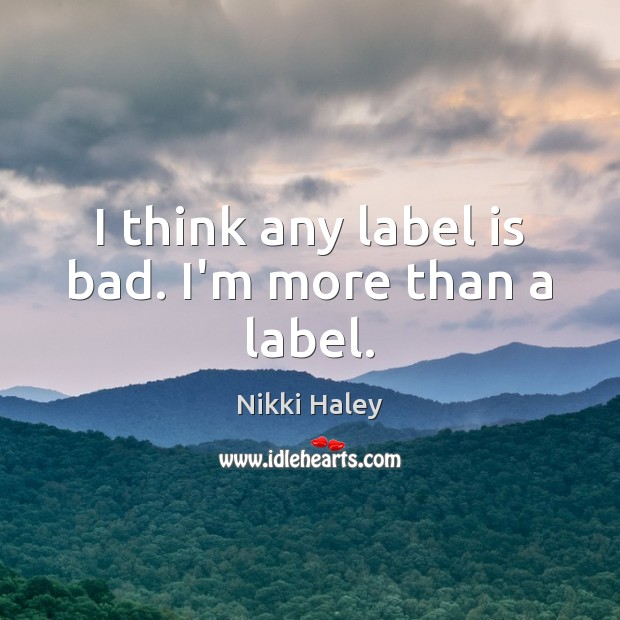 I think any label is bad. I'm more than a label. Nikki Haley Picture Quote