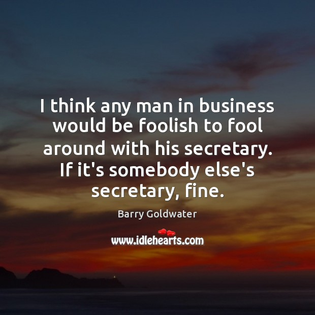 Image, I think any man in business would be foolish to fool around