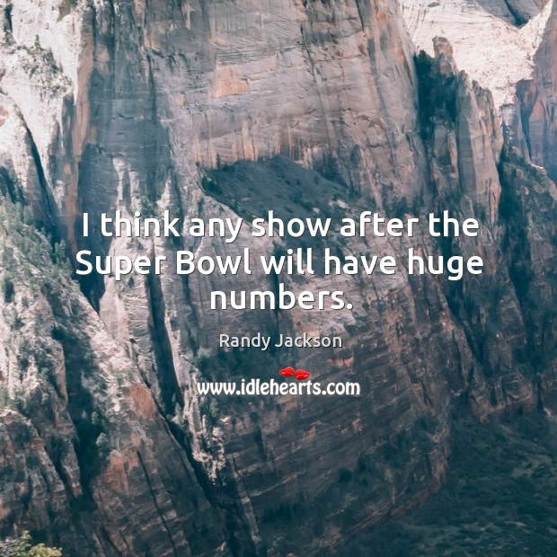 I think any show after the super bowl will have huge numbers. Randy Jackson Picture Quote
