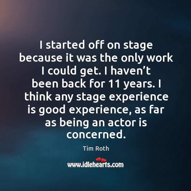 I think any stage experience is good experience, as far as being an actor is concerned. Image