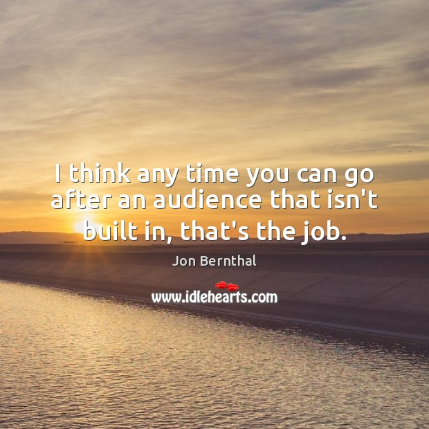I think any time you can go after an audience that isn't built in, that's the job. Jon Bernthal Picture Quote