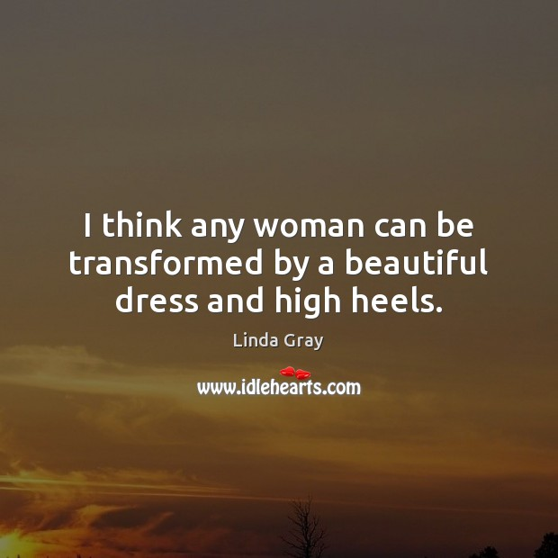 Image, I think any woman can be transformed by a beautiful dress and high heels.