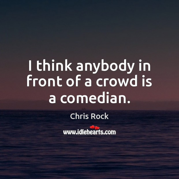 I think anybody in front of a crowd is a comedian. Image
